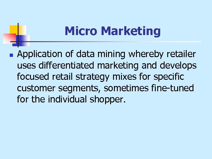 Micro Marketing n Application of data mining whereby retailer uses differentiated marketing and develops