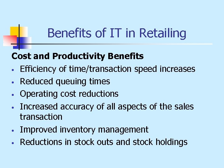 Benefits of IT in Retailing Cost and Productivity Benefits • Efficiency of time/transaction speed