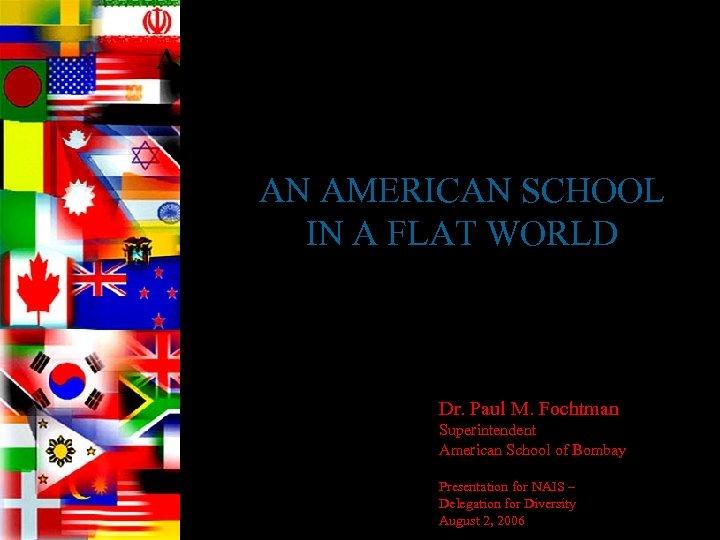 American School of Bombay AN AMERICAN SCHOOL IN A FLAT WORLD Dr. Paul M.