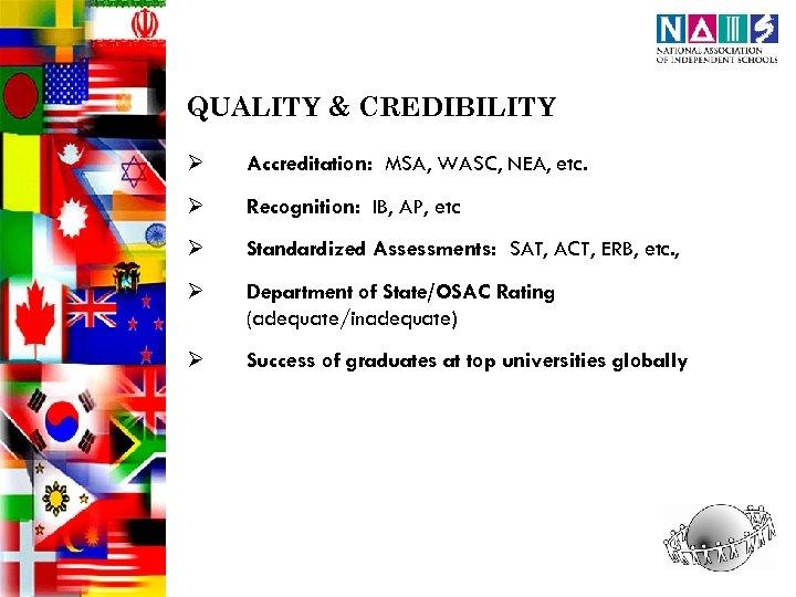 QUALITY & CREDIBILITY Ø Accreditation: MSA, WASC, NEA, etc. Ø Recognition: IB, AP, etc