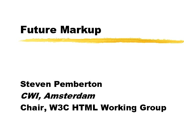 Future Markup Steven Pemberton CWI, Amsterdam Chair, W 3 C HTML Working Group