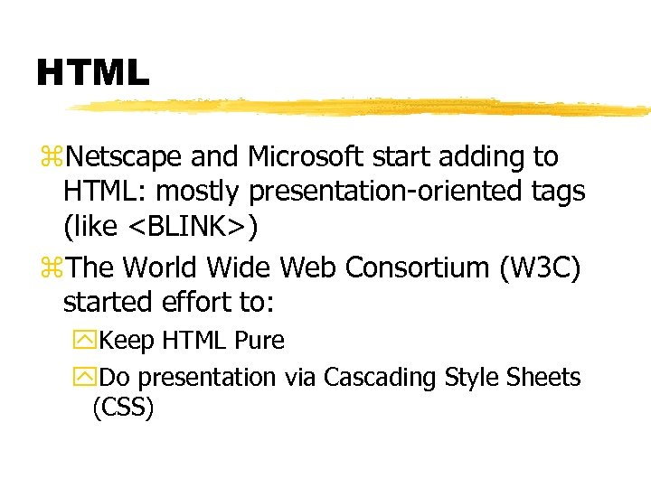 HTML z. Netscape and Microsoft start adding to HTML: mostly presentation-oriented tags (like <BLINK>)