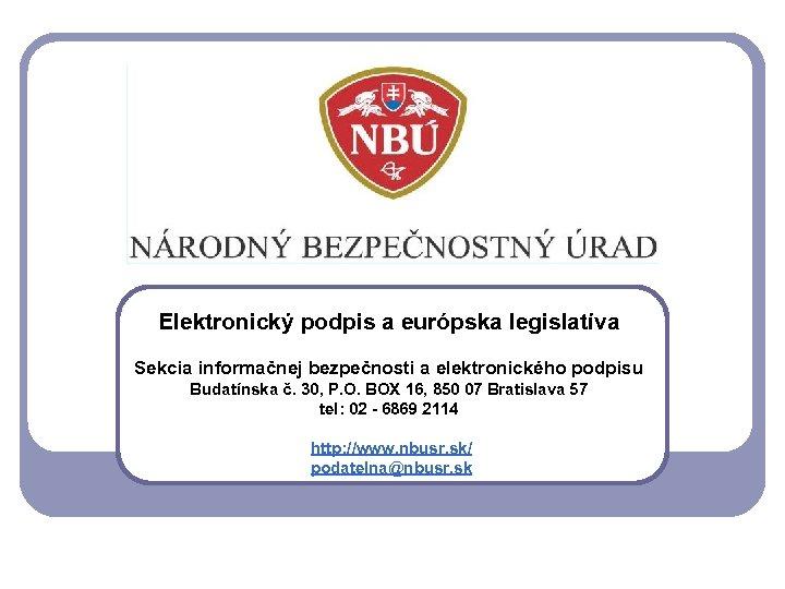 Elektronický podpis a európska legislatíva Sekcia informačnej bezpečnosti a elektronického podpisu Budatínska č. 30,