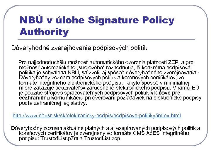 NBÚ v úlohe Signature Policy Authority Dôveryhodné zverejňovanie podpisových politík Pre najjednoduchšiu možnosť automatického
