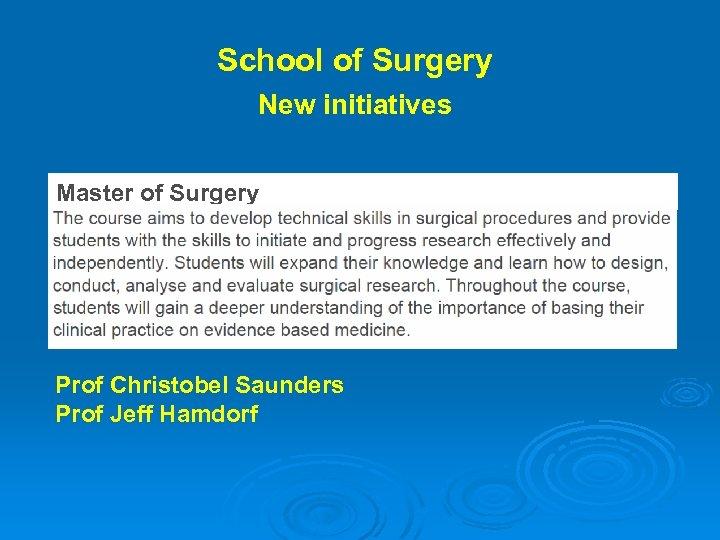School of Surgery New initiatives Master of Surgery Prof Christobel Saunders Prof Jeff Hamdorf
