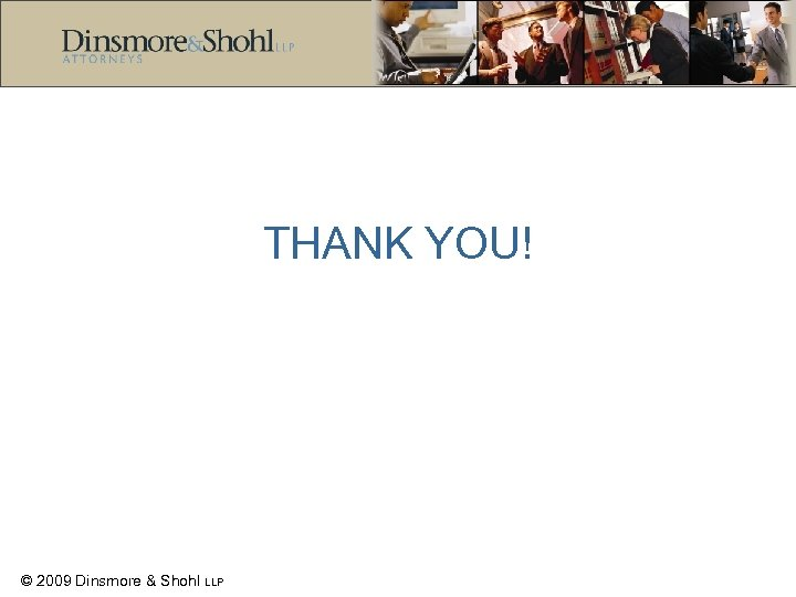 THANK YOU! © 2009 Dinsmore & Shohl LLP