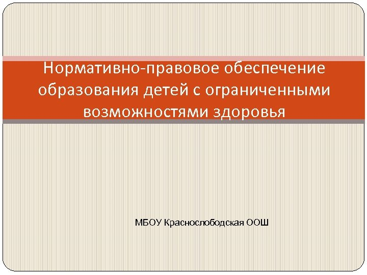 Нормативно-правовое обеспечение образования детей с ограниченными возможностями здоровья МБОУ Краснослободская ООШ