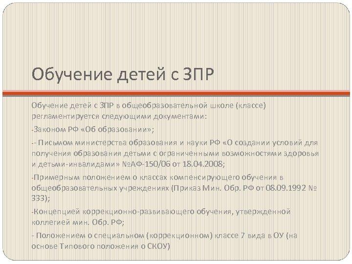 Обучение детей с ЗПР в общеобразовательной школе (классе) регламентируется следующими документами: -Законом РФ «Об