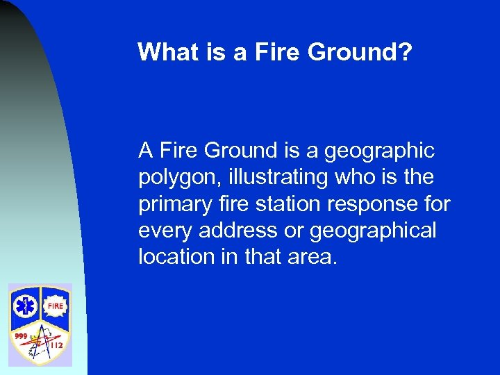 What is a Fire Ground? A Fire Ground is a geographic polygon, illustrating who