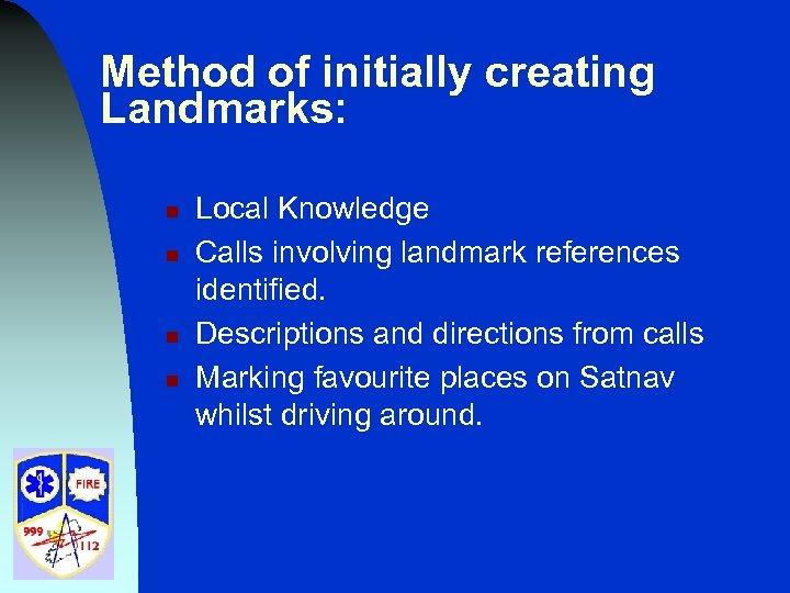 Method of initially creating Landmarks: n n Local Knowledge Calls involving landmark references identified.