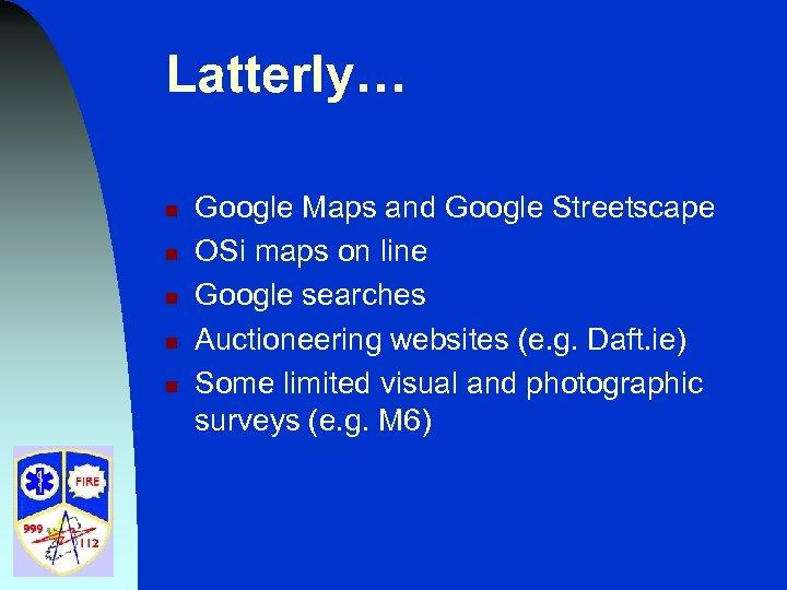 Latterly… n n n Google Maps and Google Streetscape OSi maps on line Google
