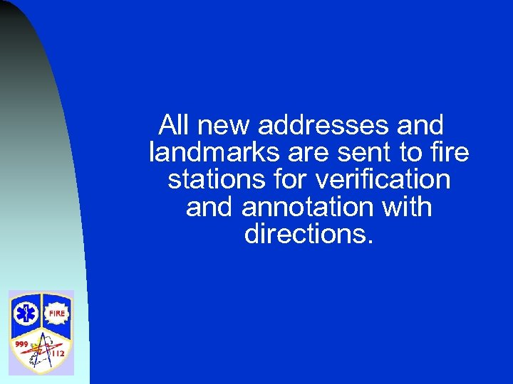 All new addresses and landmarks are sent to fire stations for verification and annotation