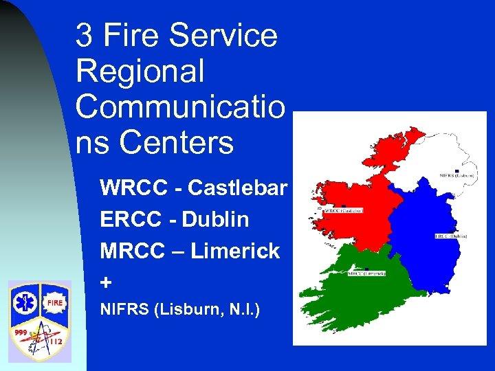 3 Fire Service Regional Communicatio ns Centers WRCC - Castlebar ERCC - Dublin MRCC
