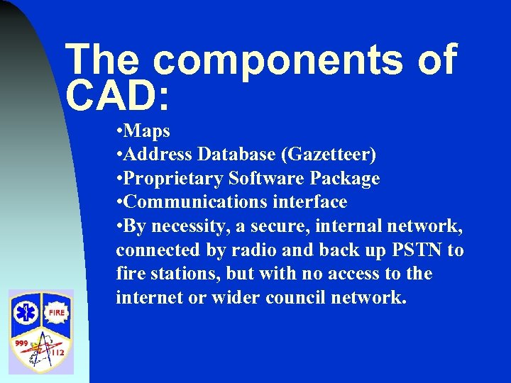 The components of CAD: • Maps • Address Database (Gazetteer) • Proprietary Software Package