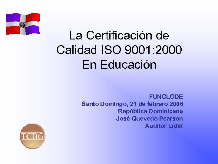 La Certificación de Calidad ISO 9001: 2000 En Educación FUNGLODE Santo Domingo, 21 de