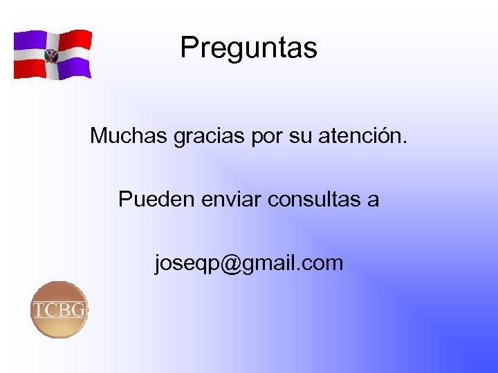 Preguntas Muchas gracias por su atención. Pueden enviar consultas a joseqp@gmail. com