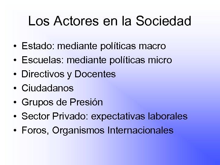 Los Actores en la Sociedad • • Estado: mediante políticas macro Escuelas: mediante políticas