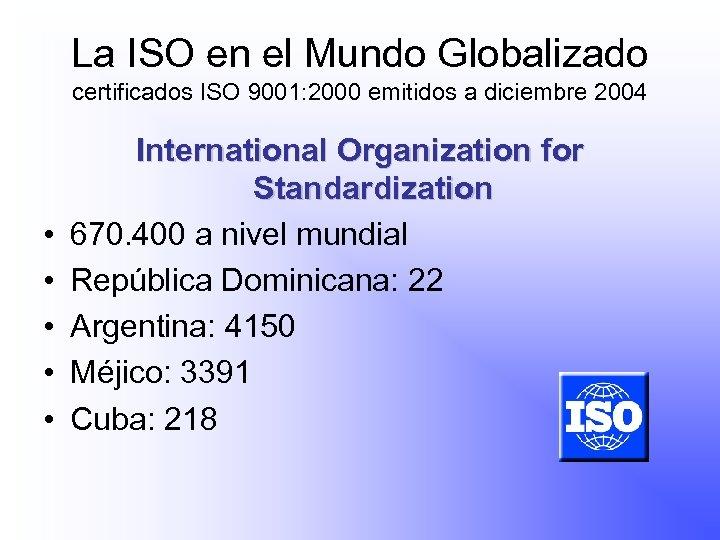 La ISO en el Mundo Globalizado certificados ISO 9001: 2000 emitidos a diciembre 2004