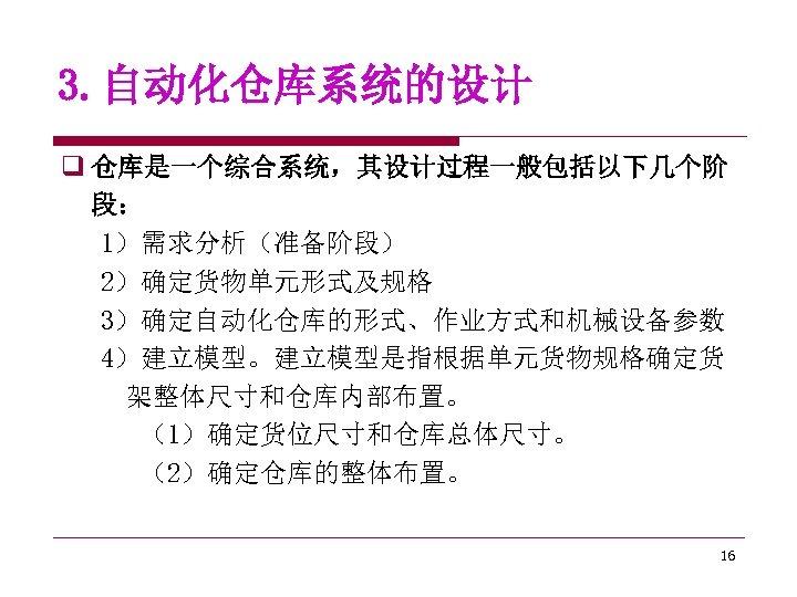 3. 自动化仓库系统的设计 q 仓库是一个综合系统,其设计过程一般包括以下几个阶 段: 1)需求分析(准备阶段) 2)确定货物单元形式及规格 3)确定自动化仓库的形式、作业方式和机械设备参数 4)建立模型。建立模型是指根据单元货物规格确定货 架整体尺寸和仓库内部布置。 (1)确定货位尺寸和仓库总体尺寸。 (2)确定仓库的整体布置。 16