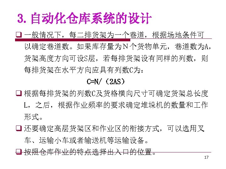 3. 自动化仓库系统的设计 q 一般情况下,每二排货架为一个巷道,根据场地条件可 以确定巷道数。如果库存量为N个货物单元,巷道数为A, 货架高度方向可设S层,若每排货架设有同样的列数,则 每排货架在水平方向应具有列数C为: C=N/(2 AS) q 根据每排货架的列数C及货格横向尺寸可确定货架总长度 L,之后,根据作业频率的要求确定堆垛机的数量和 作 形式。