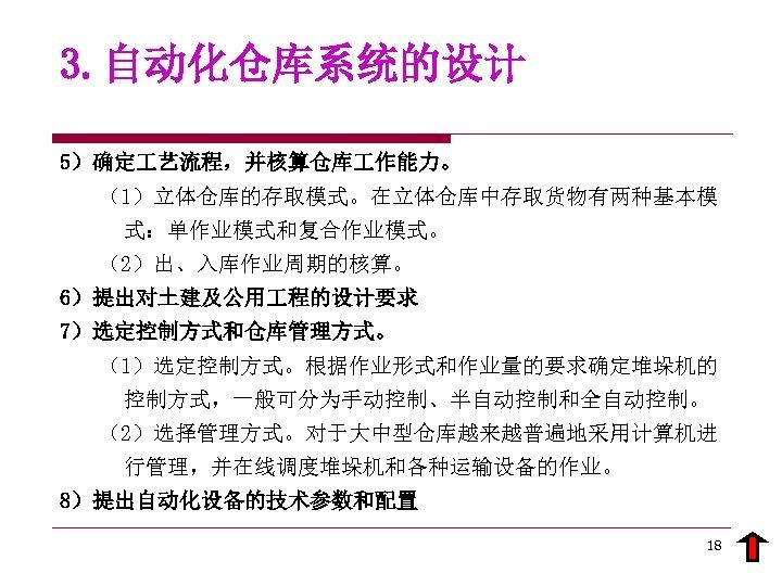 3. 自动化仓库系统的设计 5)确定 艺流程,并核算仓库 作能力。 (1)立体仓库的存取模式。在立体仓库中存取货物有两种基本模 式:单作业模式和复合作业模式。 (2)出、入库作业周期的核算。 6)提出对土建及公用 程的设计要求 7)选定控制方式和仓库管理方式。 (1)选定控制方式。根据作业形式和作业量的要求确定堆垛机的 控制方式,一般可分为手动控制、半自动控制和全自动控制。 (2)选择管理方式。对于大中型仓库越来越普遍地采用计算机进