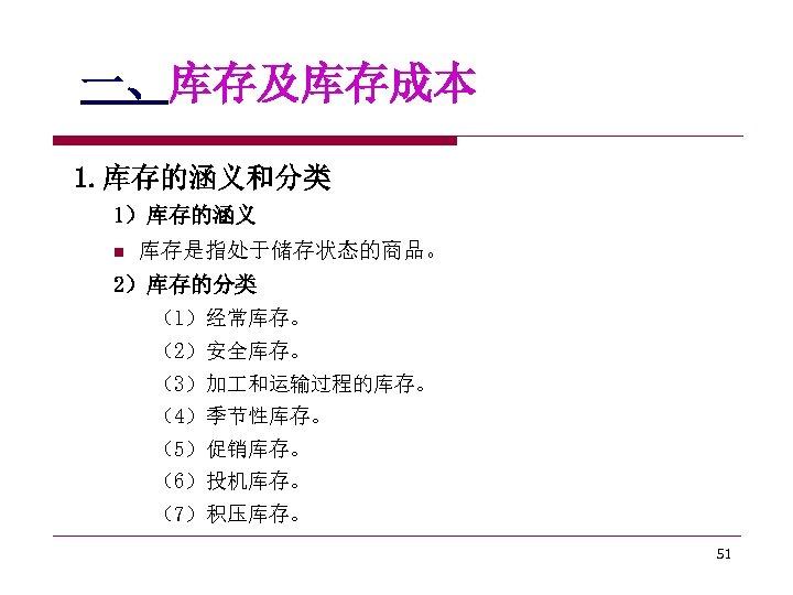 一、库存及库存成本 1. 库存的涵义和分类 1)库存的涵义 n 库存是指处于储存状态的商品。 2)库存的分类 (1)经常库存。 (2)安全库存。 (3)加 和运输过程的库存。 (4)季节性库存。 (5)促销库存。 (6)投机库存。