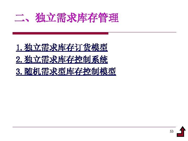 二、独立需求库存管理 1. 独立需求库存订货模型 2. 独立需求库存控制系统 3. 随机需求型库存控制模型 53