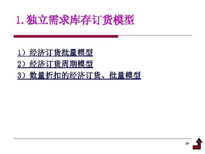 1. 独立需求库存订货模型 1)经济订货批量模型 2)经济订货周期模型 3)数量折扣的经济订货、批量模型 54