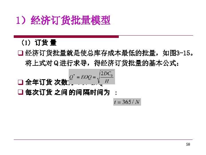1)经济订货批量模型 (1)订货 量 q 经济订货批量就是使总库存成本最低的批量,如图 3 -15。 将上式对Q进行求导,得经济订货批量的基本公式: q 全年订货 次数为 :N=D/Q* q 每次订货