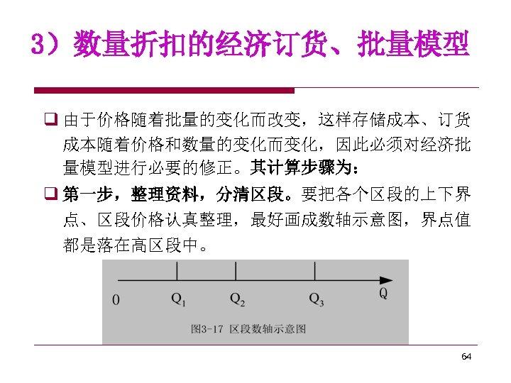 3)数量折扣的经济订货、批量模型 q 由于价格随着批量的变化而改变,这样存储成本、订货 成本随着价格和数量的变化而变化,因此必须对经济批 量模型进行必要的修正。其计算步骤为: q 第一步,整理资料,分清区段。要把各个区段的上下界 点、区段价格认真整理,最好画成数轴示意图,界点值 都是落在高区段中。 64
