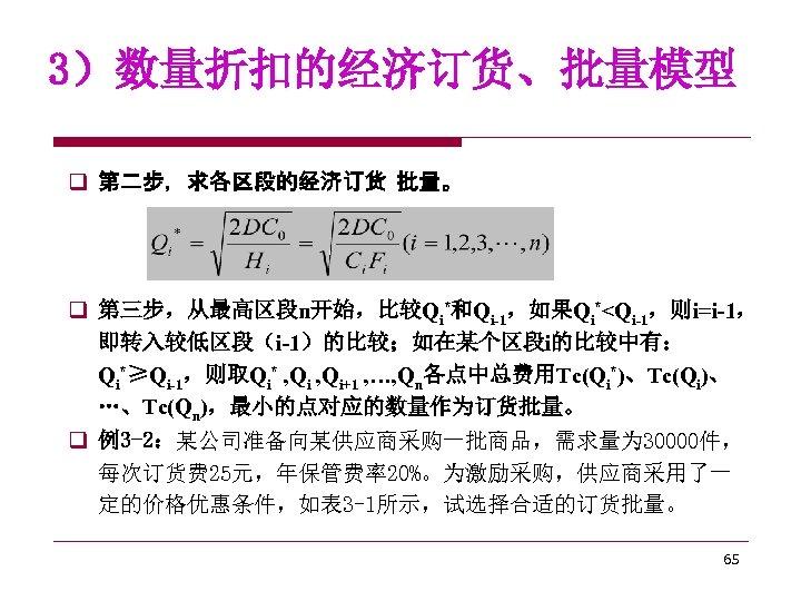 3)数量折扣的经济订货、批量模型 q 第二步,求各区段的经济订货 批量。 q 第三步,从最高区段n开始,比较Qi*和Qi-1,如果Qi*<Qi-1,则i=i-1, 即转入较低区段(i-1)的比较;如在某个区段i的比较中有: Qi*≥Qi-1,则取Qi* , Qi+1 , …, Qn各点中总费用Tc(Qi*)、Tc(Qi)、 …、Tc(Qn),最小的点对应的数量作为订货批量。