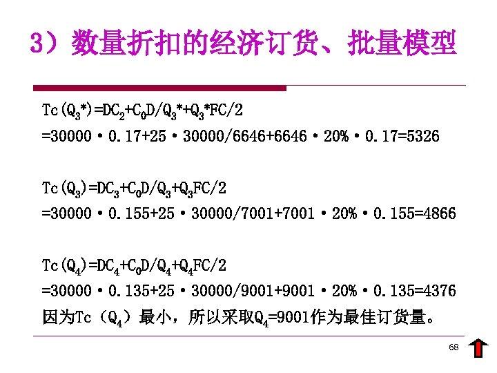 3)数量折扣的经济订货、批量模型 Tc(Q 3*)=DC 2+C 0 D/Q 3*+Q 3*FC/2 =30000· 0. 17+25· 30000/6646+6646· 20%· 0.