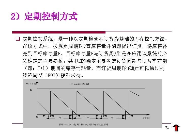 2)定期控制方式 q 定期控制系统,是一种以定期检查和订货为基础的库存控制方法。 在该方式中,按规定周期T检查库存量并随即提出订货,将库存补 充到目标库存量E。目标库存量E与订货周期T是在应用该系统前必 须确定的主要参数。其中E的确定主要考虑订货周期与订货提前期 (即:T+L)期间的库存消耗量。而订货周期T的确定可以通过的 经济周期(EOI)模型求得。 71