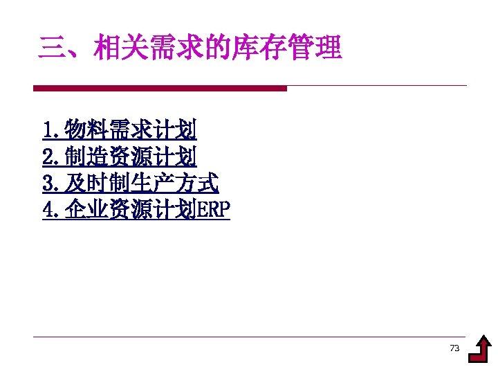 三、相关需求的库存管理 1. 物料需求计划 2. 制造资源计划 3. 及时制生产方式 4. 企业资源计划ERP 73