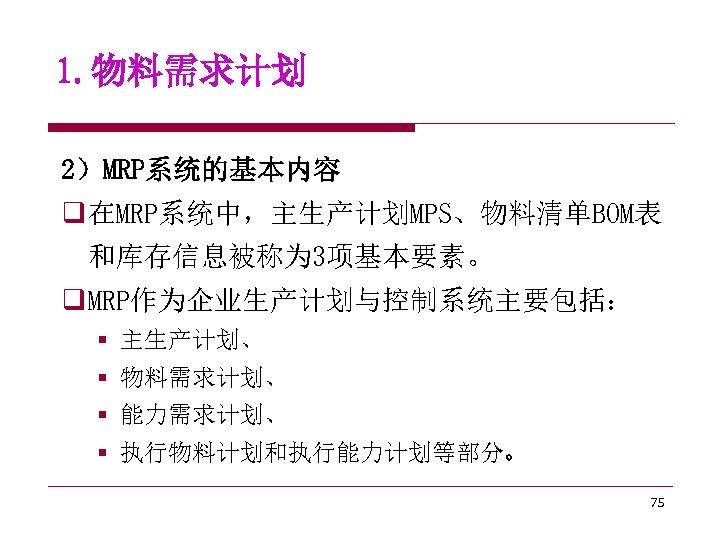 1. 物料需求计划 2)MRP系统的基本内容 q 在MRP系统中,主生产计划MPS、物料清单BOM表 和库存信息被称为 3项基本要素。 q MRP作为企业生产计划与控制系统主要包括: § 主生产计划、 § 物料需求计划、 §