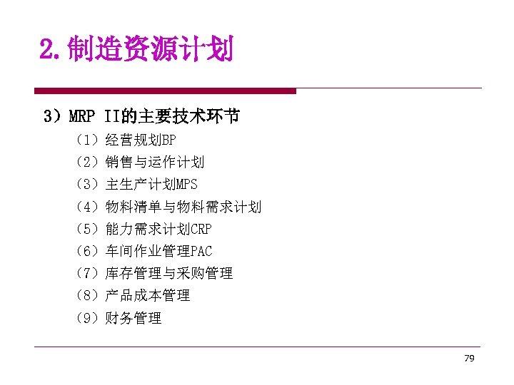 2. 制造资源计划 3)MRP II的主要技术环节 (1)经营规划BP (2)销售与运作计划 (3)主生产计划MPS (4)物料清单与物料需求计划 (5)能力需求计划CRP (6)车间作业管理PAC (7)库存管理与采购管理 (8)产品成本管理 (9)财务管理 79