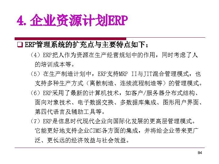 4. 企业资源计划ERP q ERP管理系统的扩充点与主要特点如下: (4)ERP把人作为资源在生产经营规划中的作用,同时考虑了人 的培训成本等。 (5)在生产制造计划中,ERP支持MRP II与JIT混合管理模式,也 支持多种生产方式(离散制造、连续流程制造等)的管理模式。 (6)ERP采用了最新的计算机技术,如客户/服务器分布式结构、 面向对象技术、电子数据交换、多数据库集成、图形用户界面、 第四代语言及辅助 具等。 (7)ERP是信息时代现代企业向国际化发展的更高层管理模式。