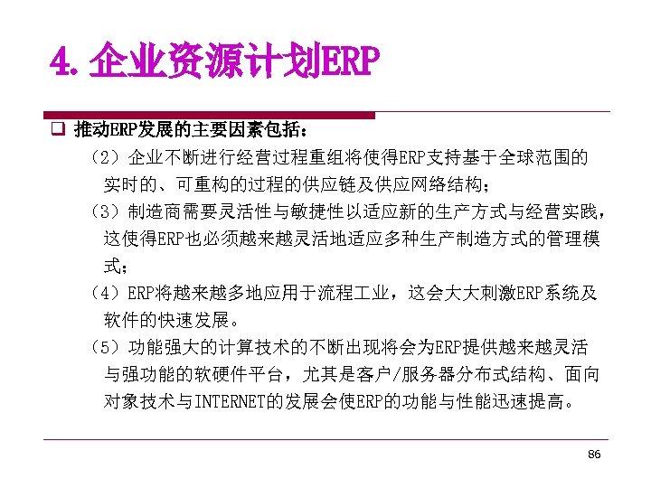 4. 企业资源计划ERP q 推动ERP发展的主要因素包括: (2)企业不断进行经营过程重组将使得ERP支持基于全球范围的 实时的、可重构的过程的供应链及供应网络结构; (3)制造商需要灵活性与敏捷性以适应新的生产方式与经营实践, 这使得ERP也必须越来越灵活地适应多种生产制造方式的管理模 式; (4)ERP将越来越多地应用于流程 业,这会大大刺激ERP系统及 软件的快速发展。 (5)功能强大的计算技术的不断出现将会为ERP提供越来越灵活 与强功能的软硬件平台,尤其是客户/服务器分布式结构、面向
