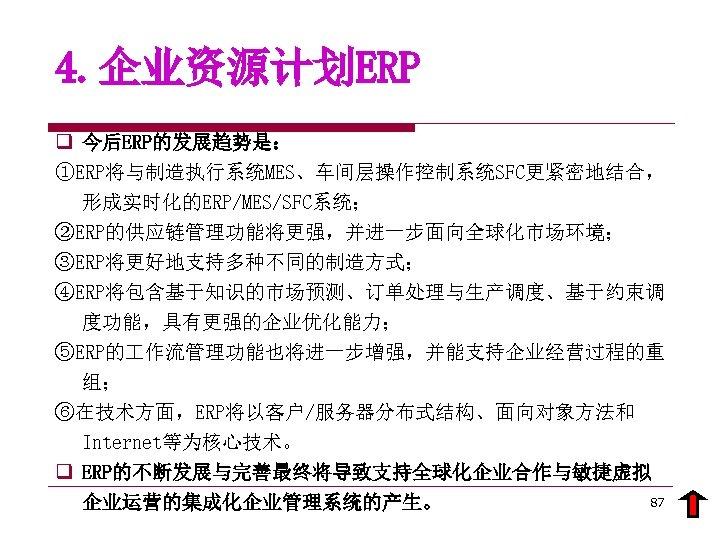 4. 企业资源计划ERP q 今后ERP的发展趋势是: ①ERP将与制造执行系统MES、车间层操作控制系统SFC更紧密地结合, 形成实时化的ERP/MES/SFC系统; ②ERP的供应链管理功能将更强,并进一步面向全球化市场环境; ③ERP将更好地支持多种不同的制造方式; ④ERP将包含基于知识的市场预测、订单处理与生产调度、基于约束调 度功能,具有更强的企业优化能力; ⑤ERP的 作流管理功能也将进一步增强,并能支持企业经营过程的重 组; ⑥在技术方面,ERP将以客户/服务器分布式结构、面向对象方法和