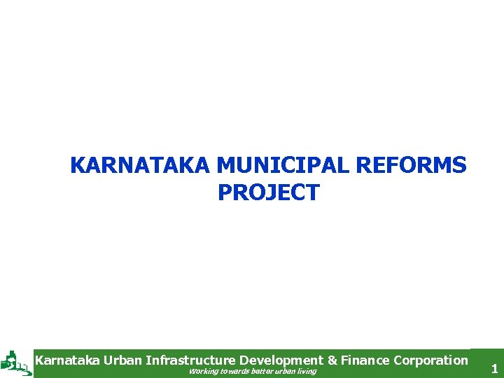 KARNATAKA MUNICIPAL REFORMS PROJECT Karnataka Urban Infrastructure Development & Finance Corporation Working towards better
