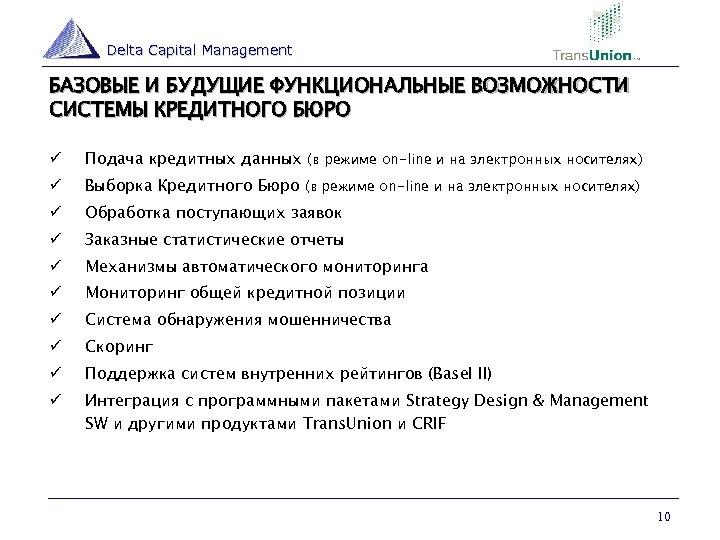 Delta Capital Management БАЗОВЫЕ И БУДУЩИЕ ФУНКЦИОНАЛЬНЫЕ ВОЗМОЖНОСТИ СИСТЕМЫ КРЕДИТНОГО БЮРО ü Подача кредитных