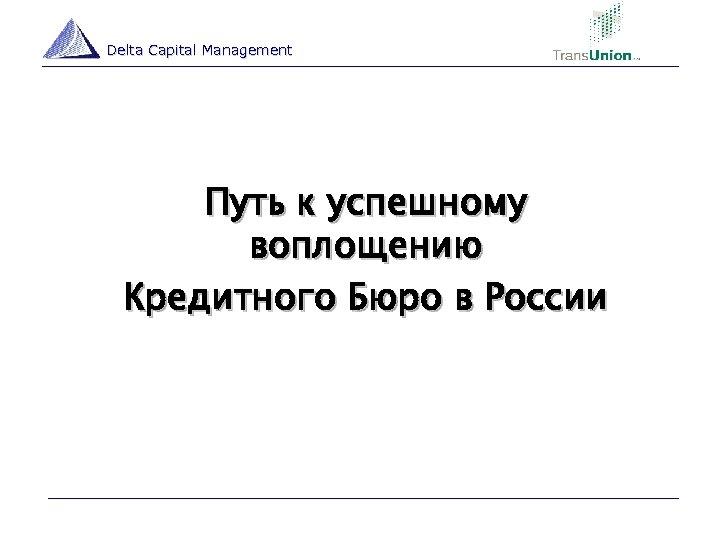 Delta Capital Management Путь к успешному воплощению Кредитного Бюро в России 13