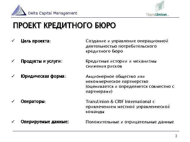 Delta Capital Management ПРОЕКТ КРЕДИТНОГО БЮРО ü Цель проекта: Создание и управление операционной деятельностью