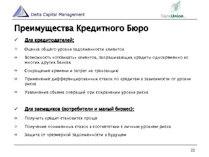 Delta Capital Management Преимущества Кредитного Бюро ü Для кредитодателей: Оценка общего уровня задолженности клиентов