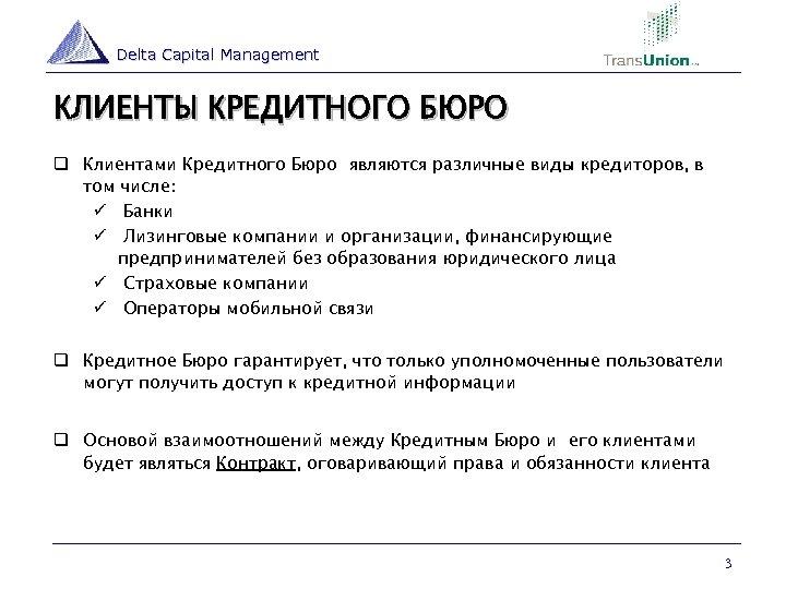 Delta Capital Management КЛИЕНТЫ КРЕДИТНОГО БЮРО q Клиентами Кредитного Бюро являются различные виды кредиторов,