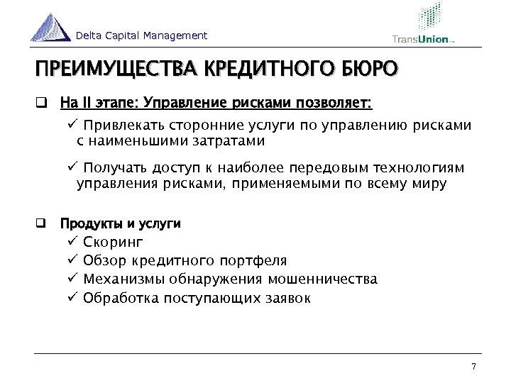 Delta Capital Management ПРЕИМУЩЕСТВА КРЕДИТНОГО БЮРО q На II этапе: Управление рисками позволяет: ü