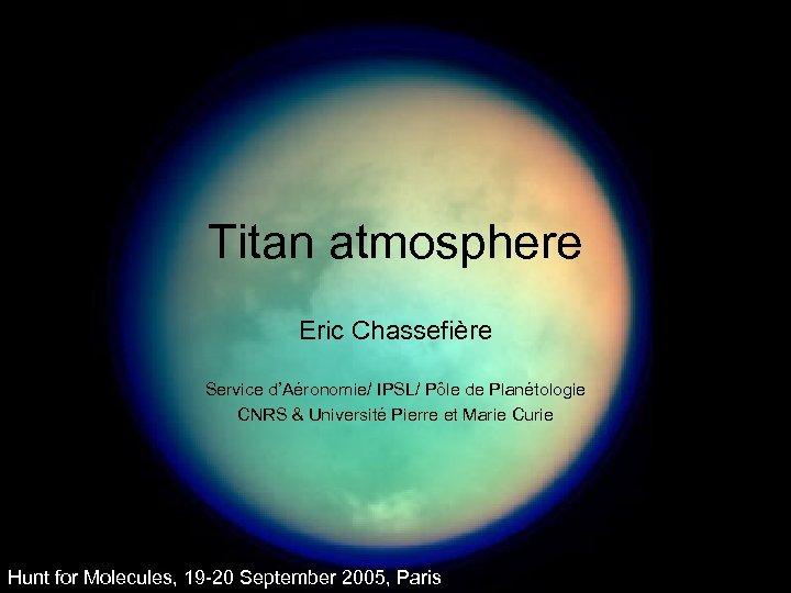 Titan atmosphere Eric Chassefière Service d'Aéronomie/ IPSL/ Pôle de Planétologie CNRS & Université Pierre