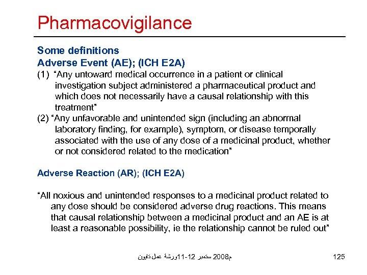 "Pharmacovigilance Some definitions Adverse Event (AE); (ICH E 2 A) (1) ""Any untoward medical"