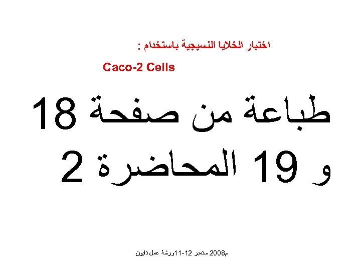 ﺍﺧﺘﺒﺎﺭ ﺍﻟﺨﻼﻳﺎ ﺍﻟﻨﺴﻴﺠﻴﺔ ﺑﺎﺳﺘﺨﺪﺍﻡ : Caco-2 Cells ﻃﺒﺎﻋﺔ ﻣﻦ ﺻﻔﺤﺔ 81 ﻭ 91