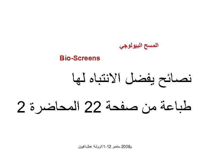 ﺍﻟﻤﺴﺢ ﺍﻟﺒﻴﻮﻟﻮﺟﻲ Bio-Screens ﻧﺼﺎﺋﺢ ﻳﻔﻀﻞ ﺍﻻﻧﺘﺒﺎﻩ ﻟﻬﺎ ﻃﺒﺎﻋﺔ ﻣﻦ ﺻﻔﺤﺔ 22 ﺍﻟﻤﺤﺎﺿﺮﺓ 2
